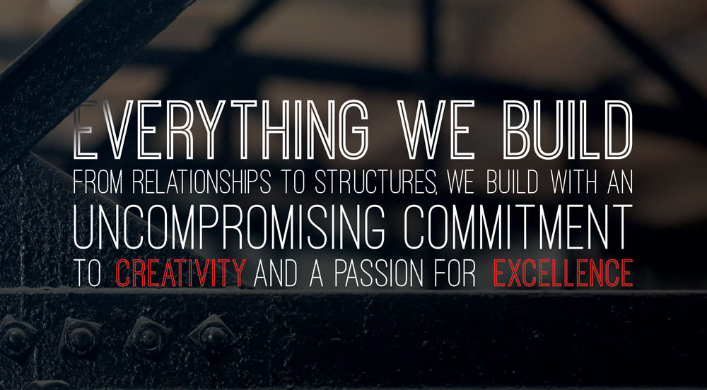 Everything we build from relationships to structures, we build with an uncompromising commitment to creativity and a passion for excellence.